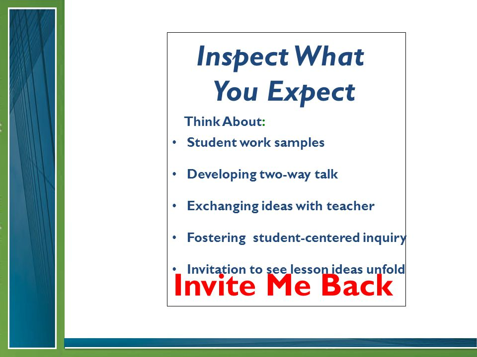 Invite Me Back Student work samples Developing two-way talk Exchanging ideas with teacher Fostering student-centered inquiry Invitation to see lesson ideas unfold Think About: Inspect What You Expect