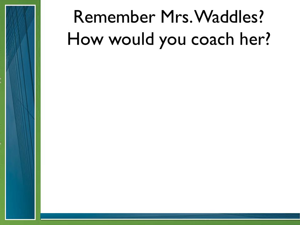 Remember Mrs. Waddles How would you coach her