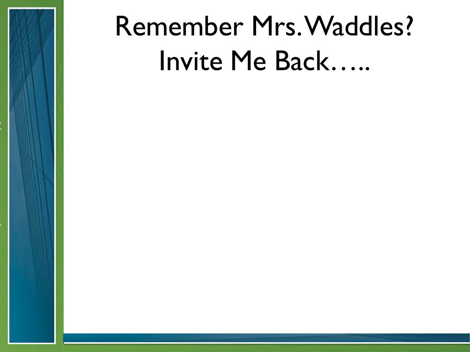 Remember Mrs. Waddles Invite Me Back…..
