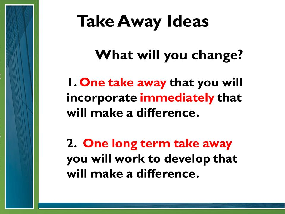 Take Away Ideas What will you change. 1.
