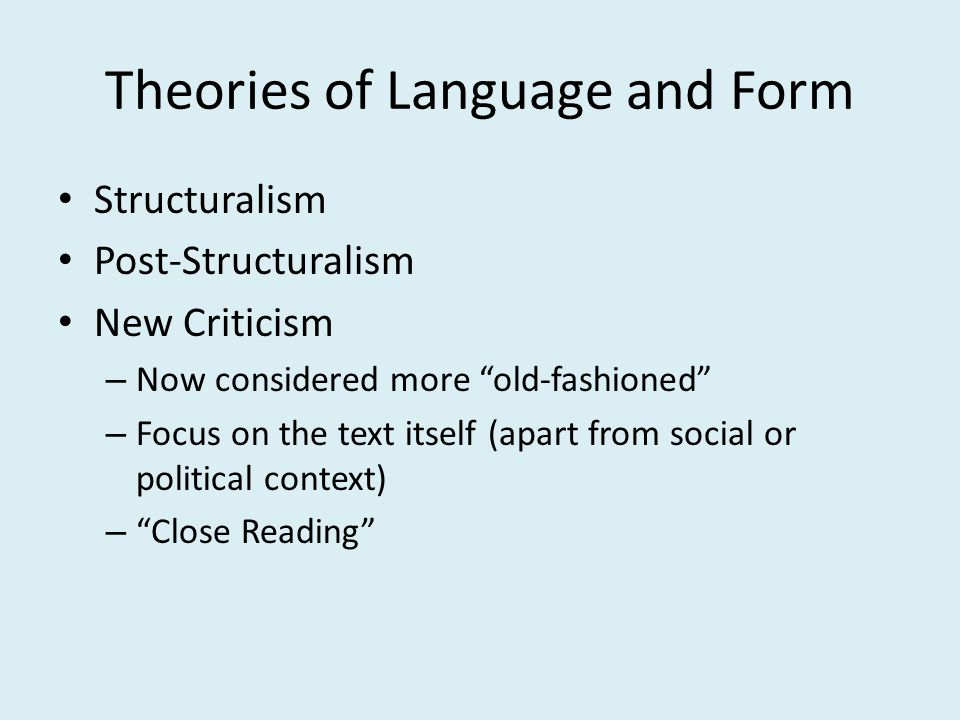 Theories of Language and Form Structuralism Post-Structuralism New Criticism – Now considered more old-fashioned – Focus on the text itself (apart from social or political context) – Close Reading