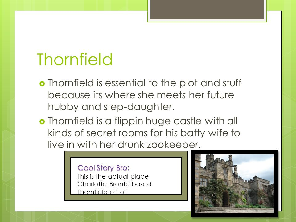 Thornfield  Thornfield is essential to the plot and stuff because its where she meets her future hubby and step-daughter.