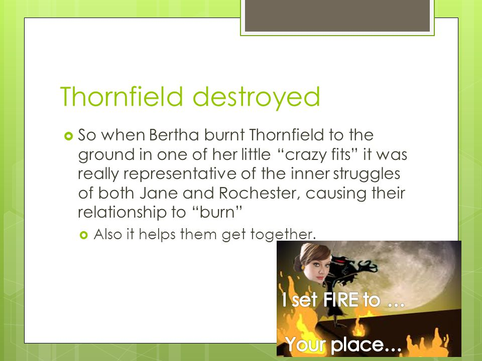 Thornfield destroyed  So when Bertha burnt Thornfield to the ground in one of her little crazy fits it was really representative of the inner struggles of both Jane and Rochester, causing their relationship to burn  Also it helps them get together.