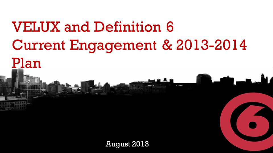 VELUX and Definition 6 Current Engagement & 2013-2014 Plan August 2013