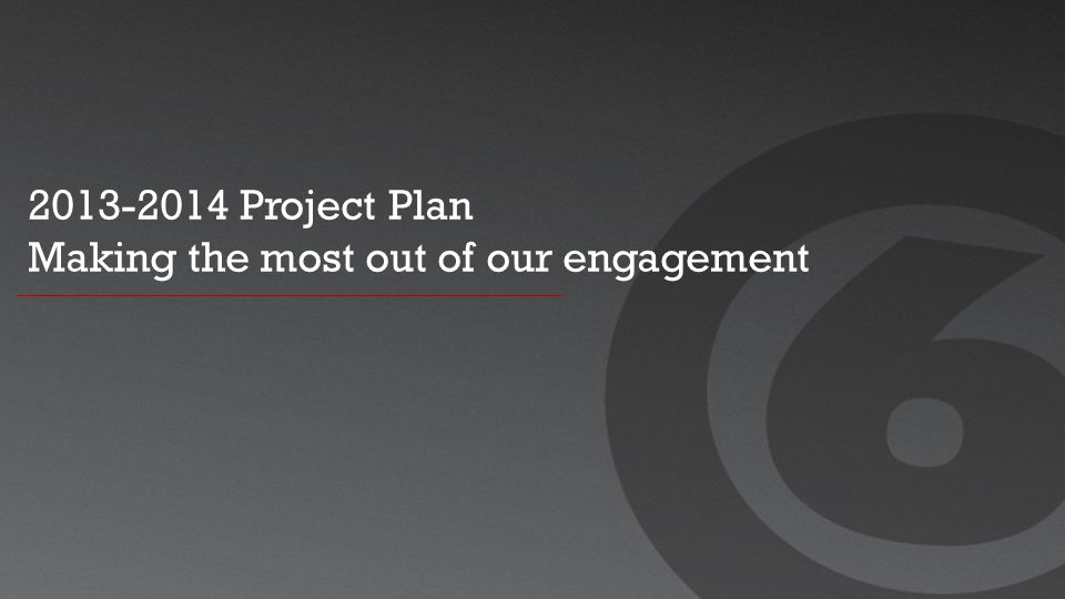 2013-2014 Project Plan Making the most out of our engagement