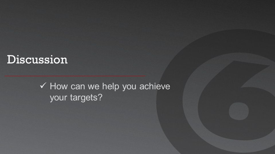 Discussion How can we help you achieve your targets