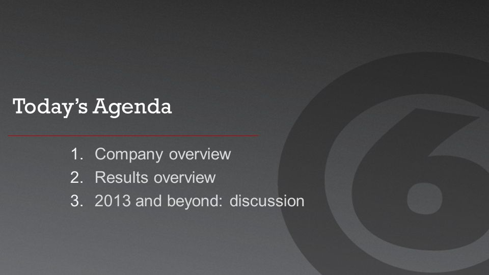 Today's Agenda 1. Company overview 2. Results overview 3. 2013 and beyond: discussion