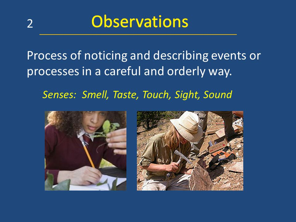 Process of noticing and describing events or processes in a careful and orderly way. Senses: Smell, Taste, Touch, Sight, Sound 2