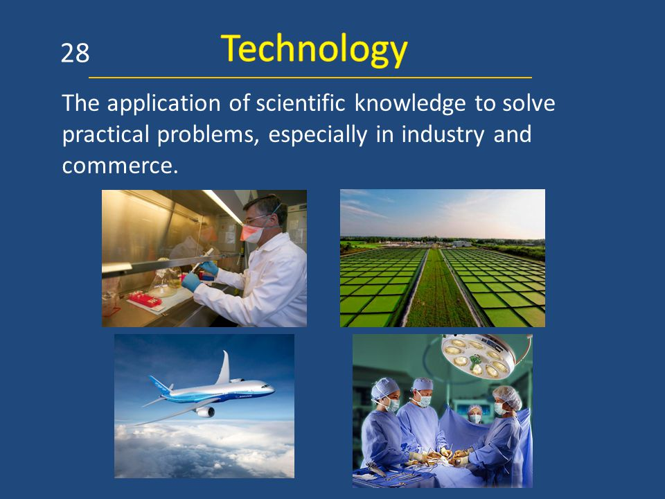 The application of scientific knowledge to solve practical problems, especially in industry and commerce. 28