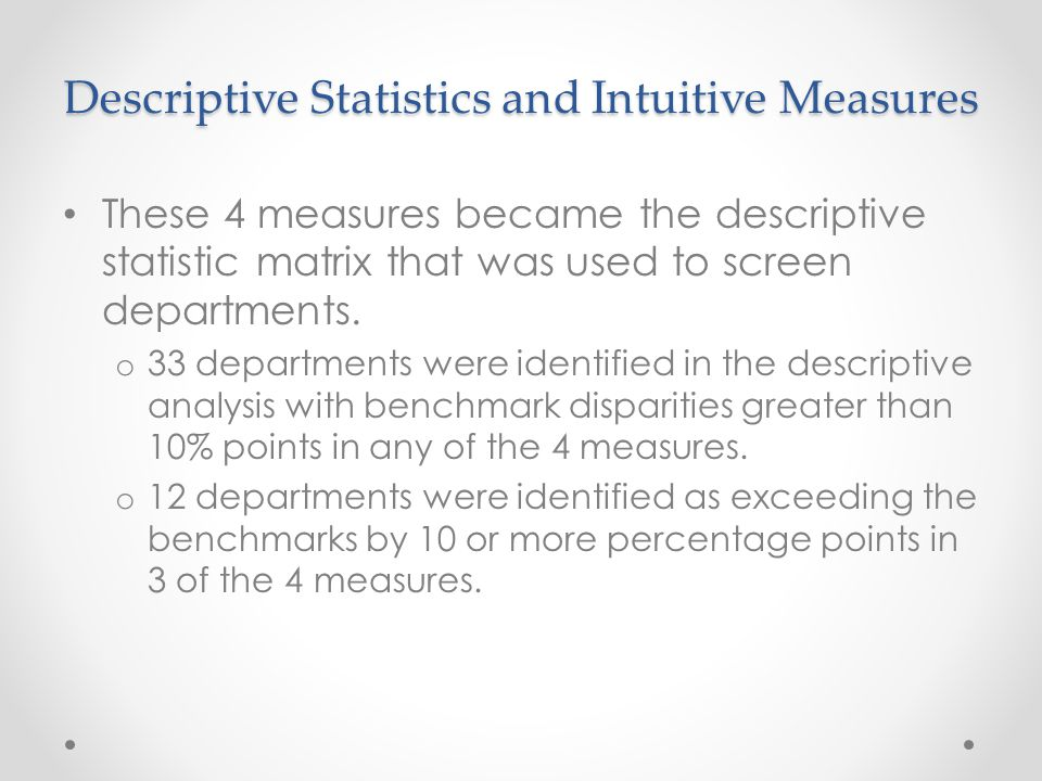 Descriptive Statistics and Intuitive Measures These 4 measures became the descriptive statistic matrix that was used to screen departments.