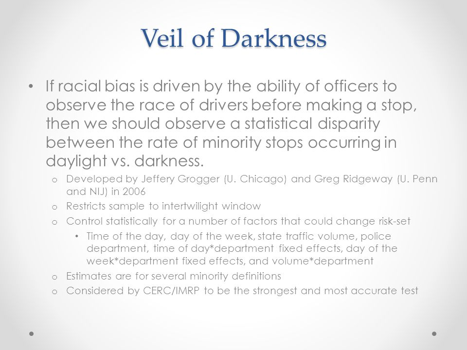 Veil of Darkness If racial bias is driven by the ability of officers to observe the race of drivers before making a stop, then we should observe a statistical disparity between the rate of minority stops occurring in daylight vs.