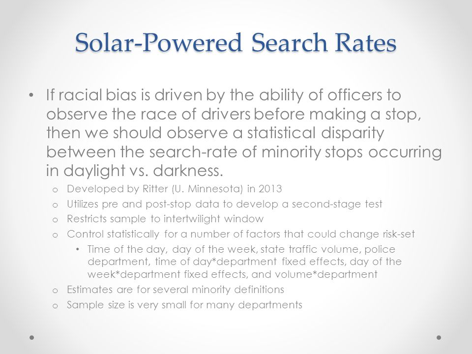 Solar-Powered Search Rates If racial bias is driven by the ability of officers to observe the race of drivers before making a stop, then we should observe a statistical disparity between the search-rate of minority stops occurring in daylight vs.