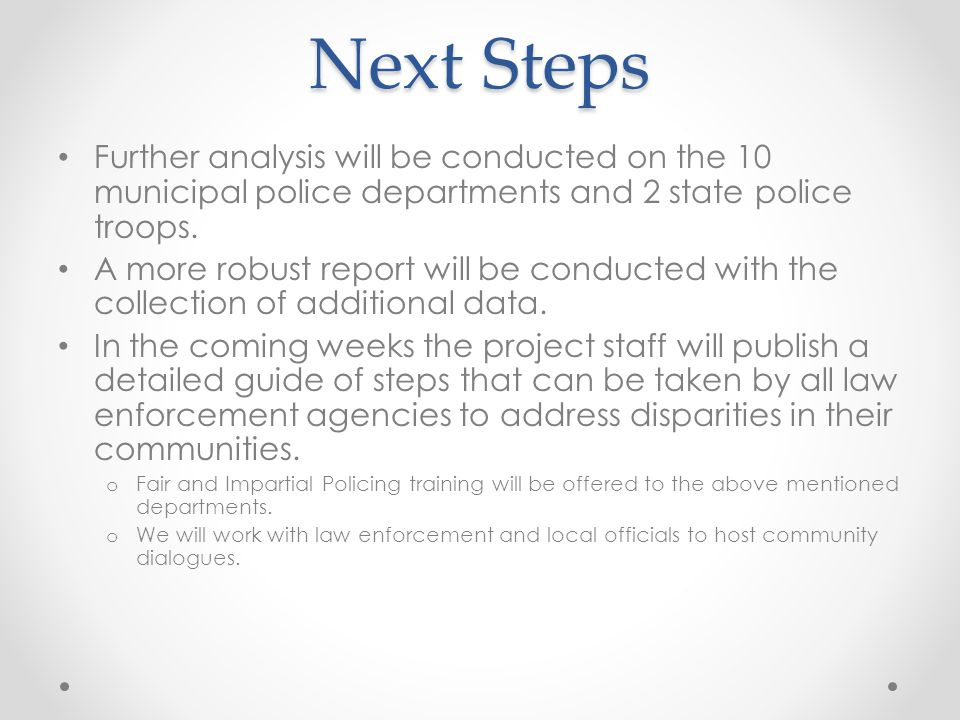 Next Steps Further analysis will be conducted on the 10 municipal police departments and 2 state police troops.