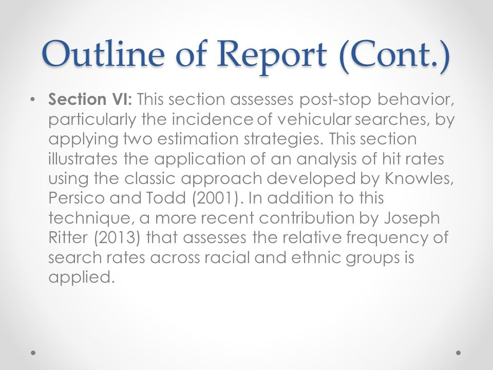 Outline of Report (Cont.) Section VI: This section assesses post-stop behavior, particularly the incidence of vehicular searches, by applying two estimation strategies.