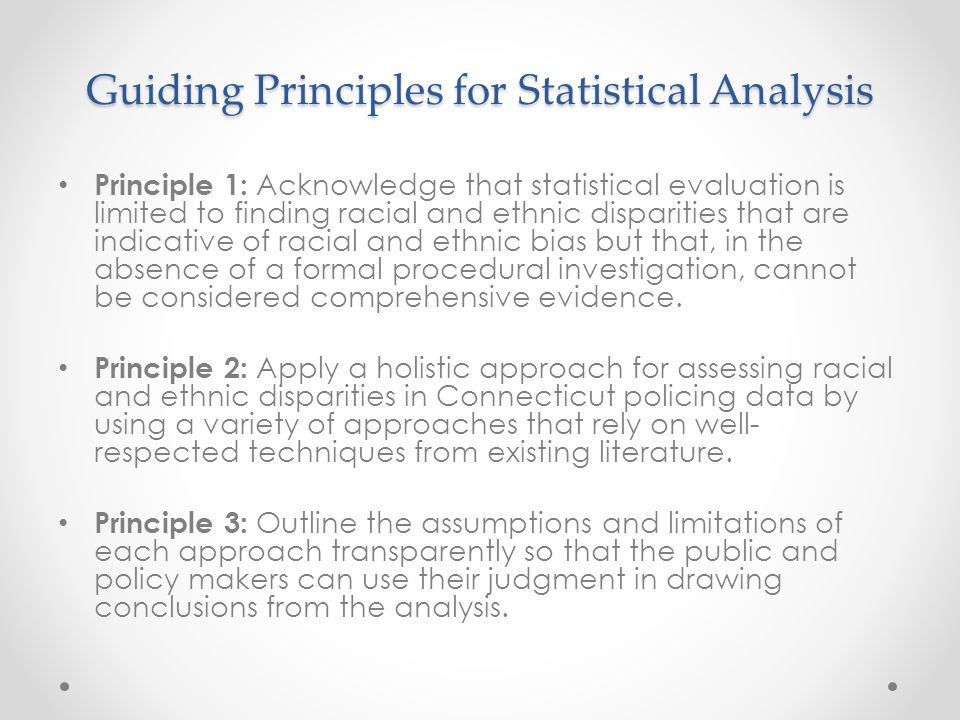 Guiding Principles for Statistical Analysis Principle 1: Acknowledge that statistical evaluation is limited to finding racial and ethnic disparities that are indicative of racial and ethnic bias but that, in the absence of a formal procedural investigation, cannot be considered comprehensive evidence.