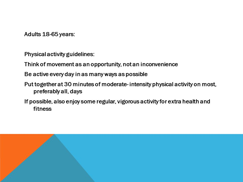 Adults 18-65 years: Physical activity guidelines: Think of movement as an opportunity, not an inconvenience Be active every day in as many ways as possible Put together at 30 minutes of moderate- intensity physical activity on most, preferably all, days If possible, also enjoy some regular, vigorous activity for extra health and fitness