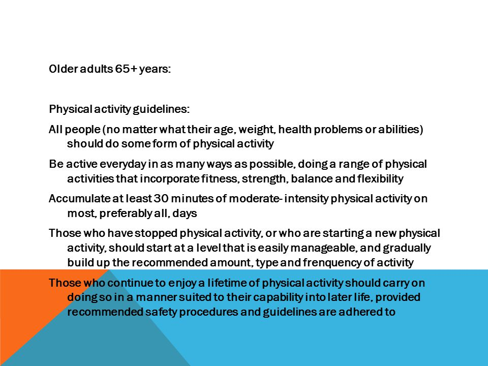 Older adults 65+ years: Physical activity guidelines: All people (no matter what their age, weight, health problems or abilities) should do some form of physical activity Be active everyday in as many ways as possible, doing a range of physical activities that incorporate fitness, strength, balance and flexibility Accumulate at least 30 minutes of moderate- intensity physical activity on most, preferably all, days Those who have stopped physical activity, or who are starting a new physical activity, should start at a level that is easily manageable, and gradually build up the recommended amount, type and frenquency of activity Those who continue to enjoy a lifetime of physical activity should carry on doing so in a manner suited to their capability into later life, provided recommended safety procedures and guidelines are adhered to