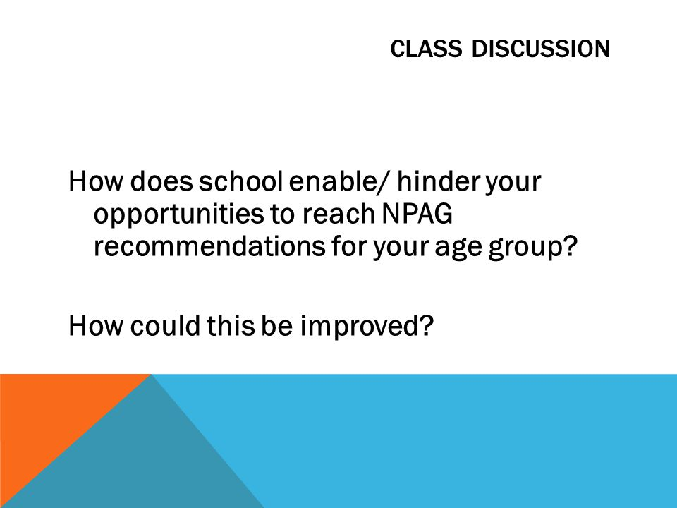 CLASS DISCUSSION How does school enable/ hinder your opportunities to reach NPAG recommendations for your age group? How could this be improved?