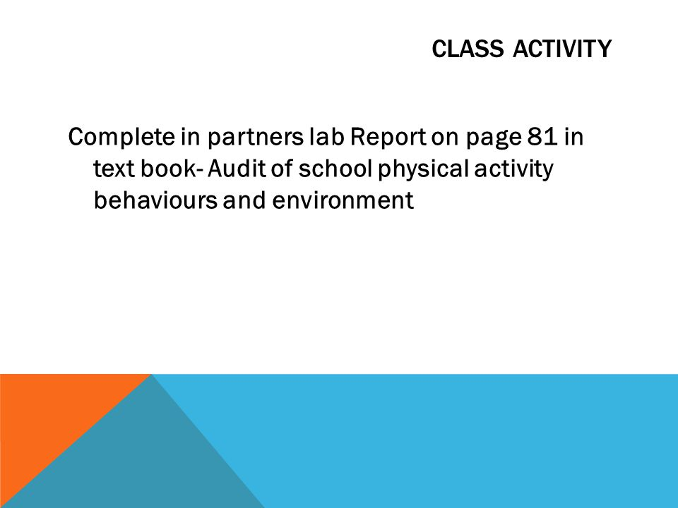 CLASS ACTIVITY Complete in partners lab Report on page 81 in text book- Audit of school physical activity behaviours and environment