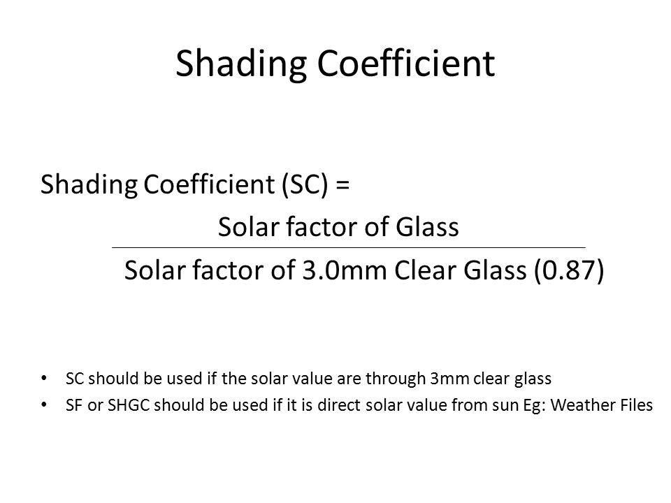 Shading Coefficient Shading Coefficient (SC) = Solar factor of Glass Solar factor of 3.0mm Clear Glass (0.87) SC should be used if the solar value are through 3mm clear glass SF or SHGC should be used if it is direct solar value from sun Eg: Weather Files