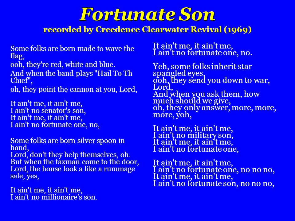 Fortunate Son Fortunate Son recorded by Creedence Clearwater Revival (1969) Some folks are born made to wave the flag, ooh, they're red, white and blu