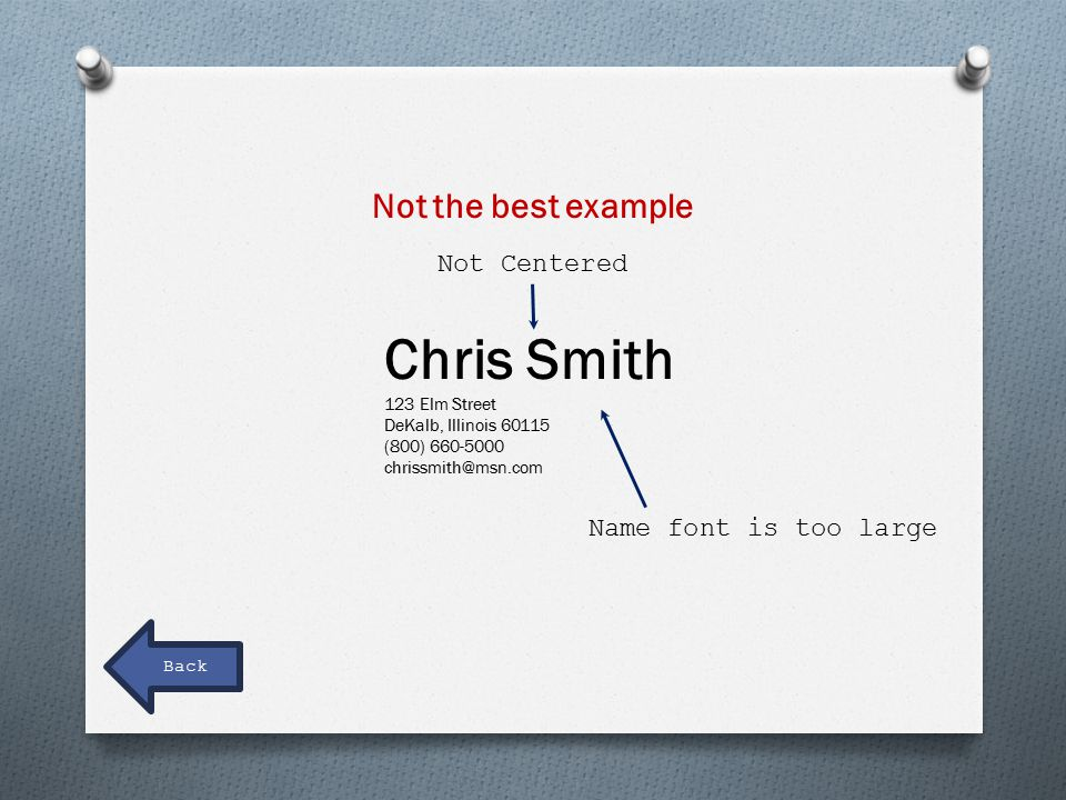Name font is too large Not Centered Not the best example Chris Smith 123 Elm Street DeKalb, Illinois 60115 (800) 660-5000 chrissmith@msn.com Back