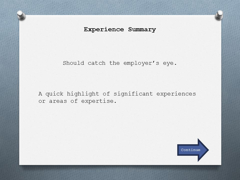 Experience Summary Should catch the employer's eye. A quick highlight of significant experiences or areas of expertise. Continue