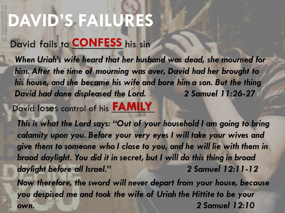 DAVID'S FAILURES _________ David fails to _________ his sin CONFESS When Uriah's wife heard that her husband was dead, she mourned for him.