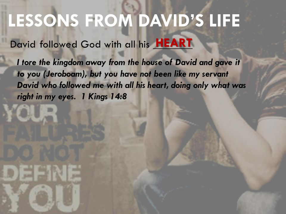 LESSONS FROM DAVID'S LIFE David followed God with all his _______ HEART I tore the kingdom away from the house of David and gave it to you (Jeroboam), but you have not been like my servant David who followed me with all his heart, doing only what was right in my eyes.