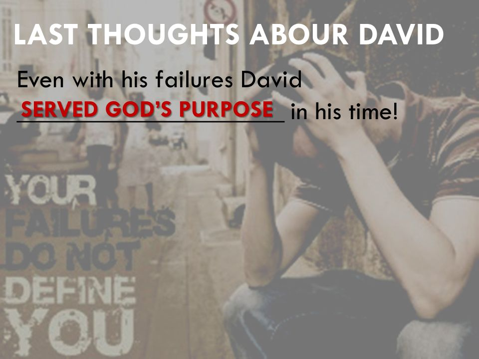 LAST THOUGHTS ABOUR DAVID Even with his failures David ____________________ in his time.