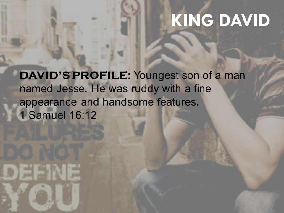 KING DAVID DAVID'S PROFILE : Youngest son of a man named Jesse.