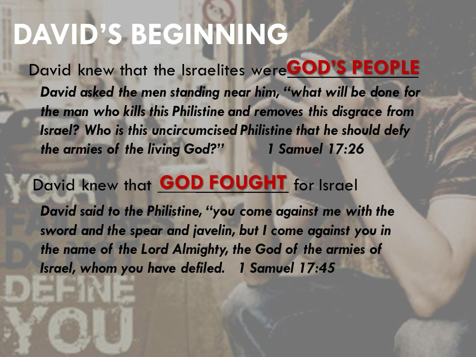DAVID'S BEGINNING David knew that the Israelites were______________ David asked the men standing near him, what will be done for the man who kills this Philistine and removes this disgrace from Israel.