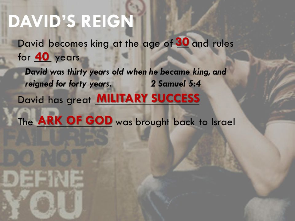 DAVID'S REIGN David becomes king at the age of __ and rules for ___ years 30 40 David was thirty years old when he became king, and reigned for forty years.