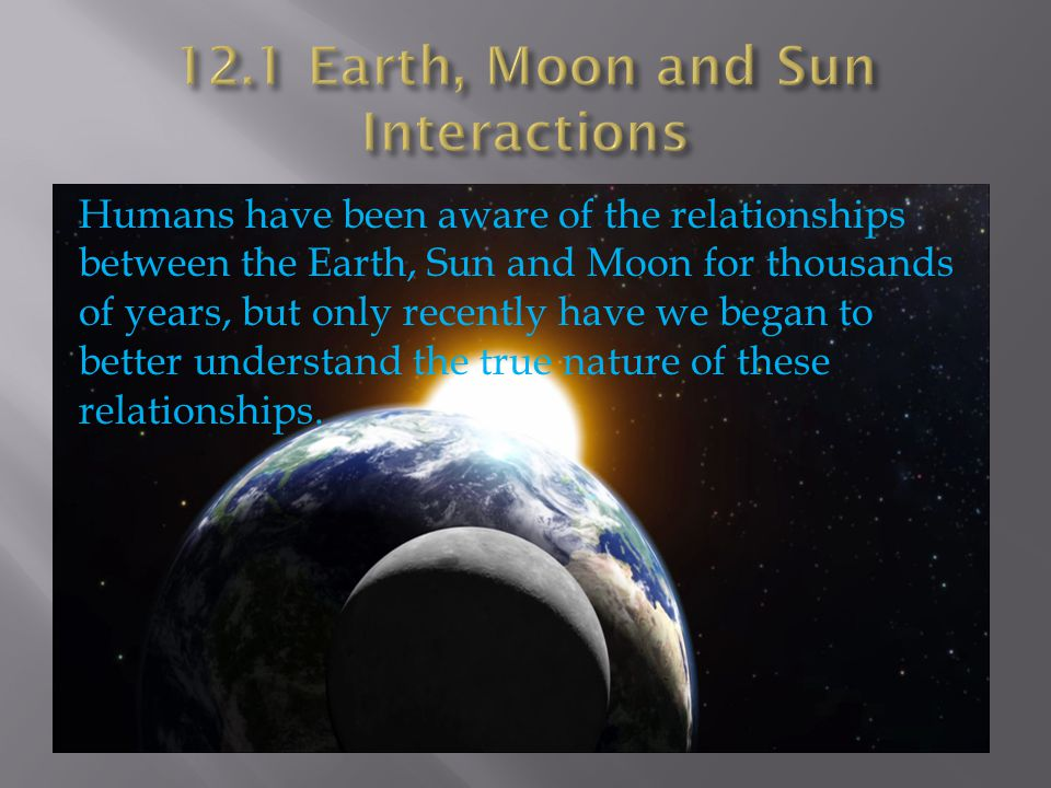 Humans have been aware of the relationships between the Earth, Sun and Moon for thousands of years, but only recently have we began to better understand the true nature of these relationships.