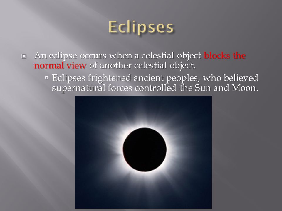  An eclipse occurs when a celestial object blocks the normal view of another celestial object.  Eclipses frightened ancient peoples, who believed su