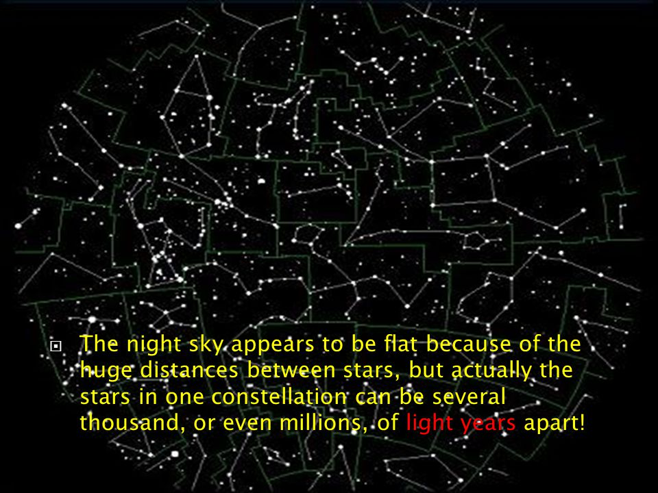  The night sky appears to be flat because of the huge distances between stars, but actually the stars in one constellation can be several thousand, or even millions, of light years apart!