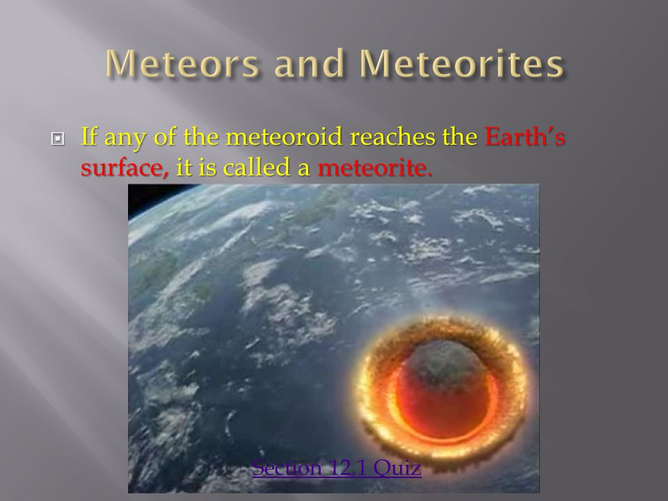 If any of the meteoroid reaches the Earth's surface, it is called a meteorite. Section 12.1 Quiz