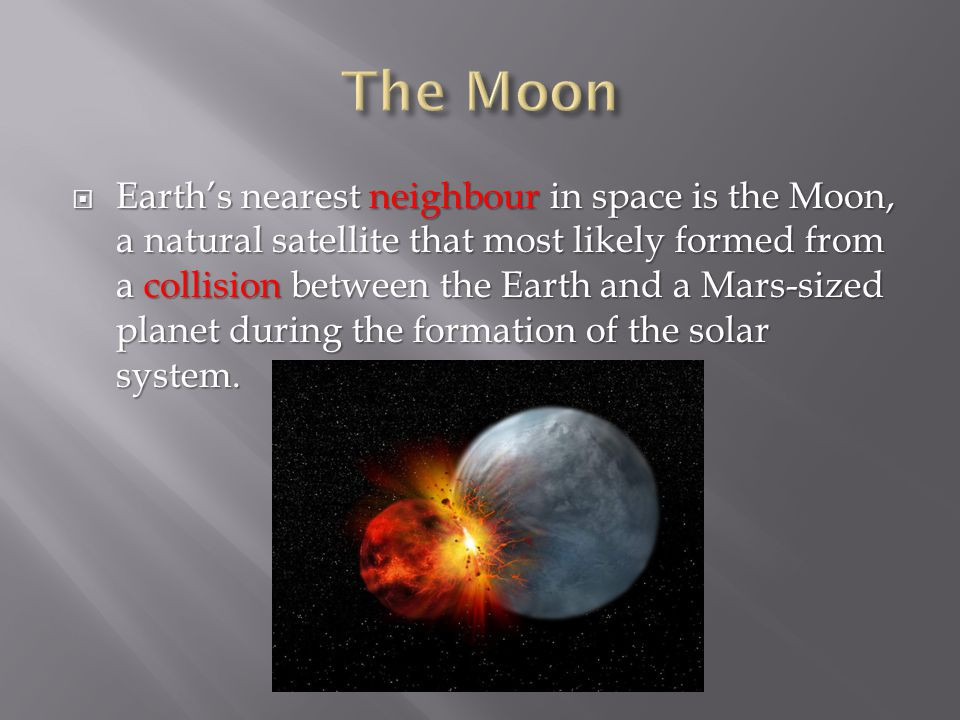  Earth's nearest neighbour in space is the Moon, a natural satellite that most likely formed from a collision between the Earth and a Mars-sized planet during the formation of the solar system.
