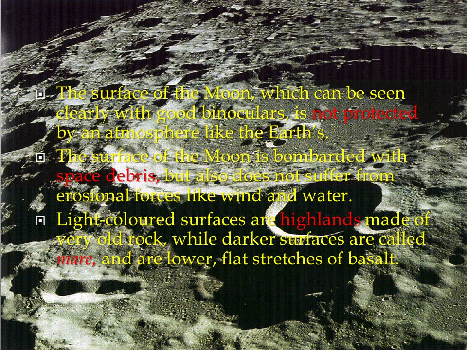  The surface of the Moon, which can be seen clearly with good binoculars, is not protected by an atmosphere like the Earth's.  The surface of the Mo