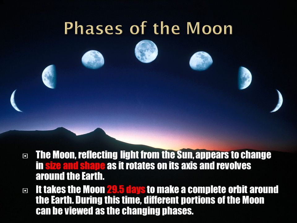  The Moon, reflecting light from the Sun, appears to change in size and shape as it rotates on its axis and revolves around the Earth.  It takes the