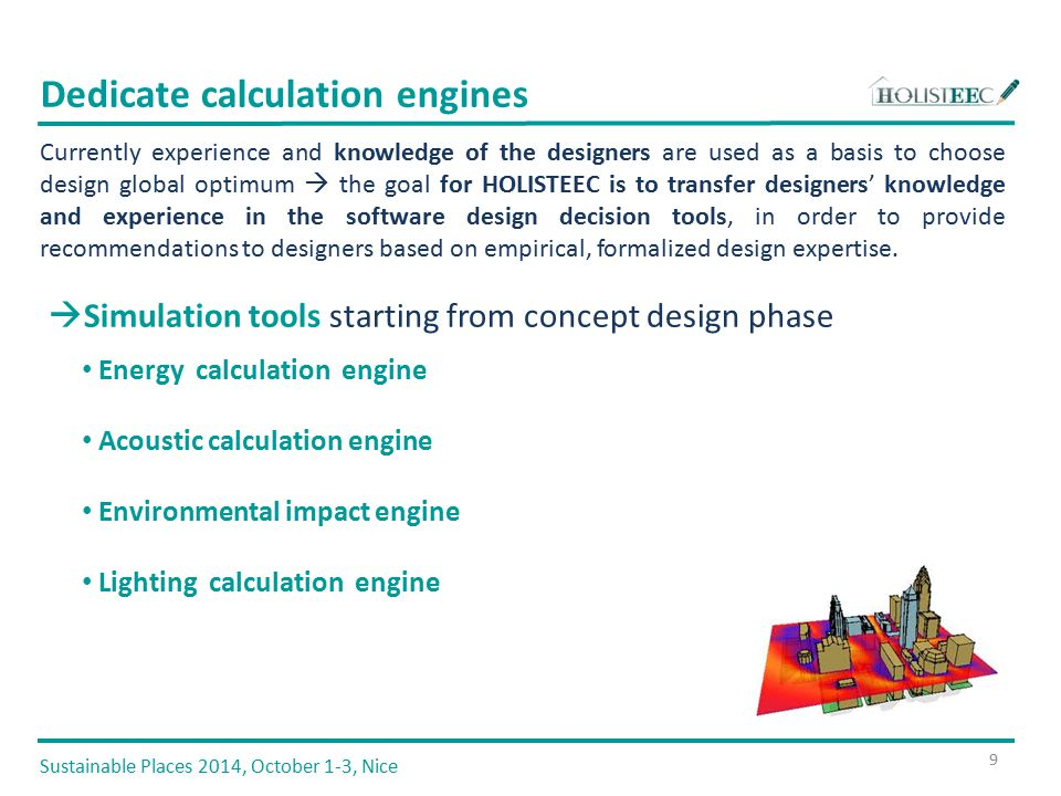  Simulation tools starting from concept design phase Energy calculation engine Acoustic calculation engine Environmental impact engine Lighting calculation engine Dedicate calculation engines 9 Sustainable Places 2014, October 1-3, Nice Currently experience and knowledge of the designers are used as a basis to choose design global optimum  the goal for HOLISTEEC is to transfer designers' knowledge and experience in the software design decision tools, in order to provide recommendations to designers based on empirical, formalized design expertise.