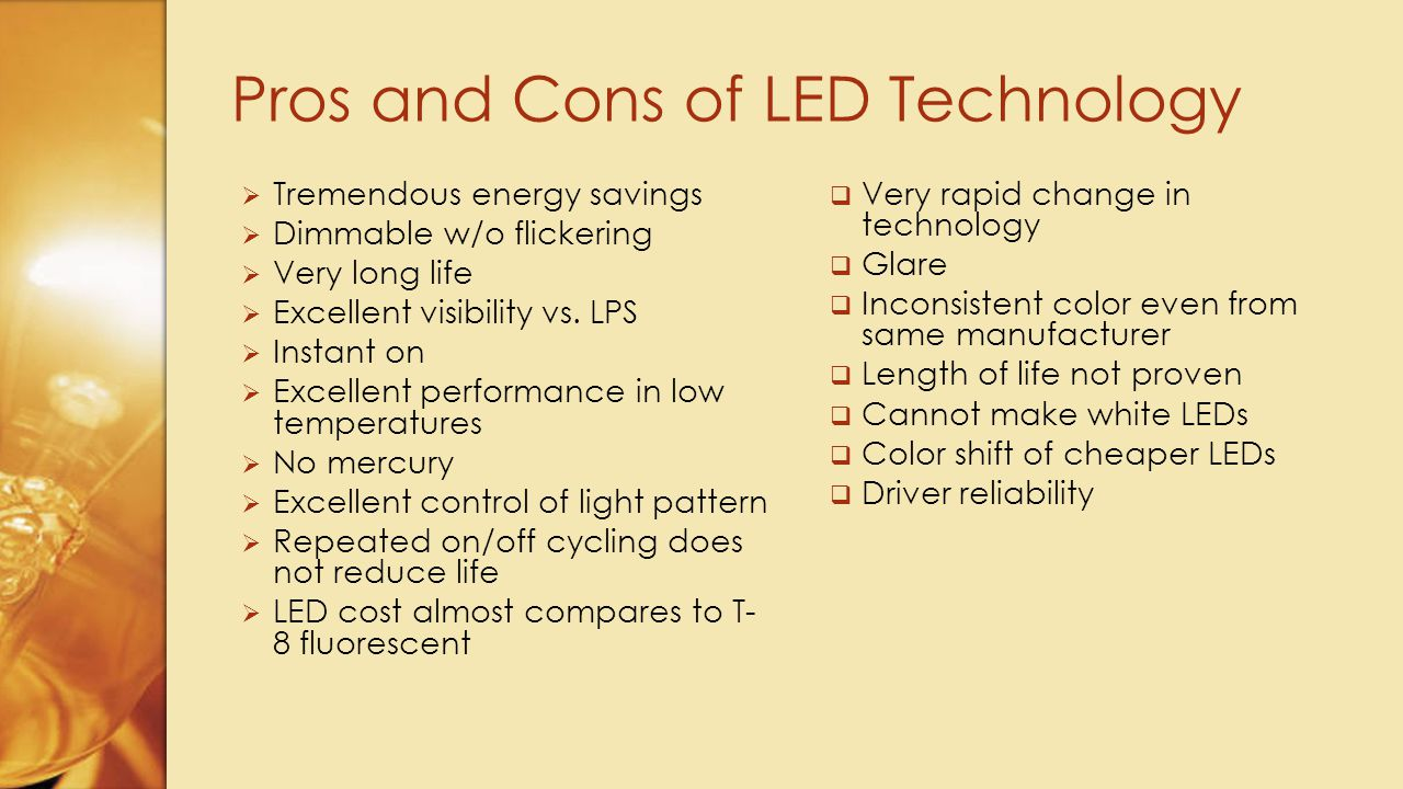  Expensive to retrofit  Reduce operating costs- inexpensive to burn  Reduce maintenance costs-very long life  Better lighting  Great light pattern control Pros and Cons of LED Light Replacement