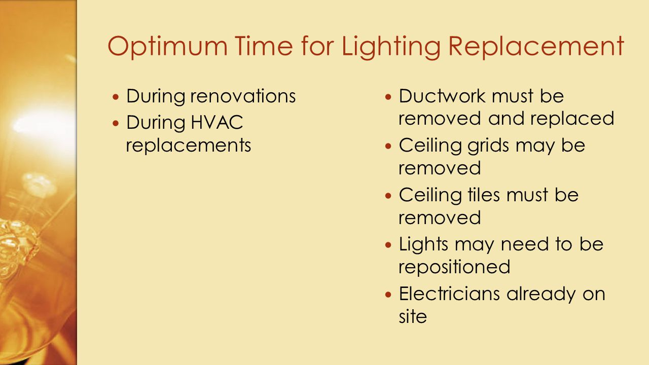 Ductwork must be removed and replaced Ceiling grids may be removed Ceiling tiles must be removed Lights may need to be repositioned Electricians already on site During renovations During HVAC replacements Optimum Time for Lighting Replacement