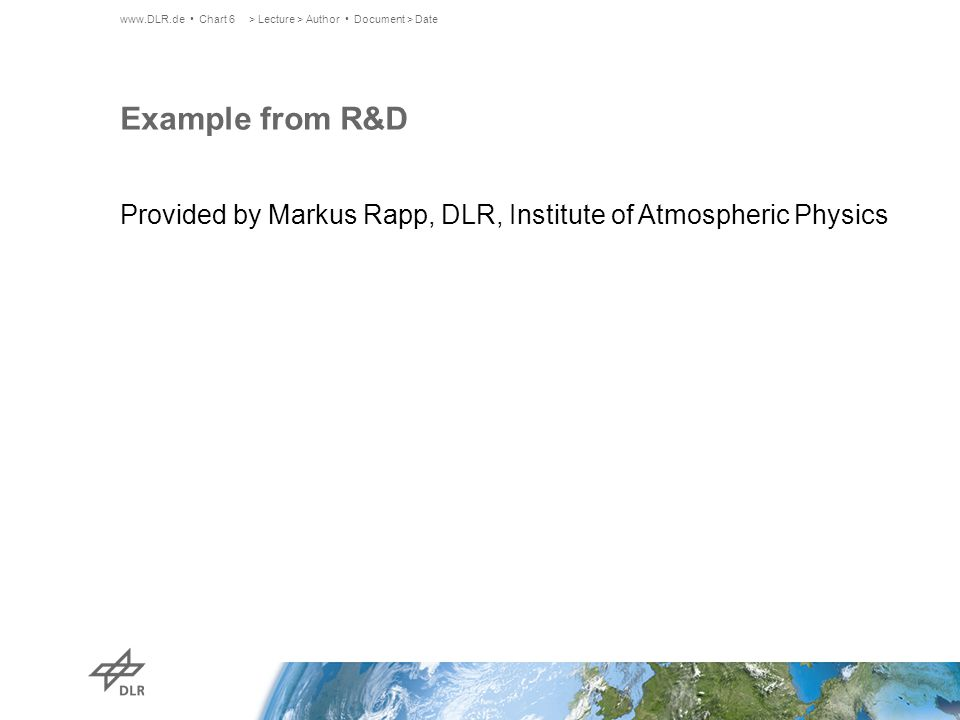 Example from R&D Provided by Markus Rapp, DLR, Institute of Atmospheric Physics www.DLR.de Chart 6> Lecture > Author Document > Date