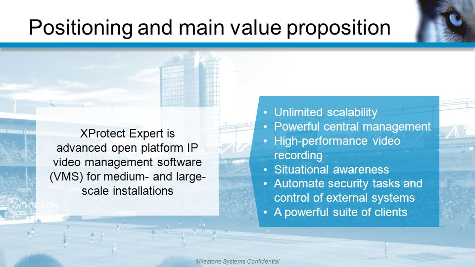 Positioning and main value proposition Milestone Systems Confidential XProtect Expert is advanced open platform IP video management software (VMS) for