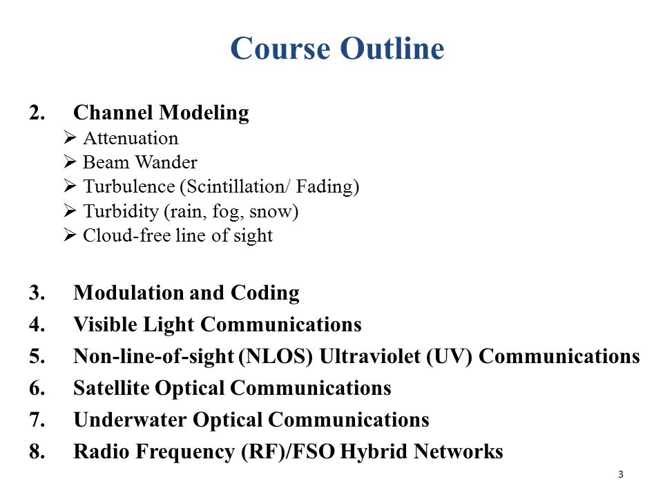 3 Course Outline 2.Channel Modeling  Attenuation  Beam Wander  Turbulence (Scintillation/ Fading)  Turbidity (rain, fog, snow)  Cloud-free line o
