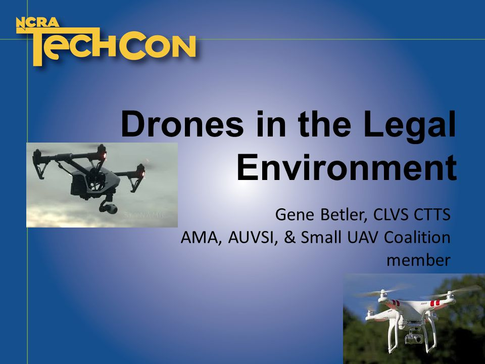 Drones in the Legal Environment Gene Betler, CLVS CTTS AMA, AUVSI, & Small UAV Coalition member