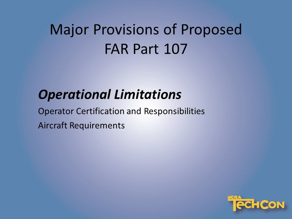 Major Provisions of Proposed FAR Part 107 Operational Limitations Operator Certification and Responsibilities Aircraft Requirements
