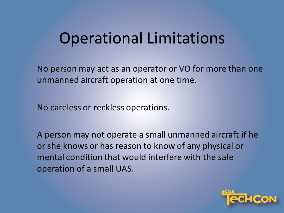 Operational Limitations No person may act as an operator or VO for more than one unmanned aircraft operation at one time.