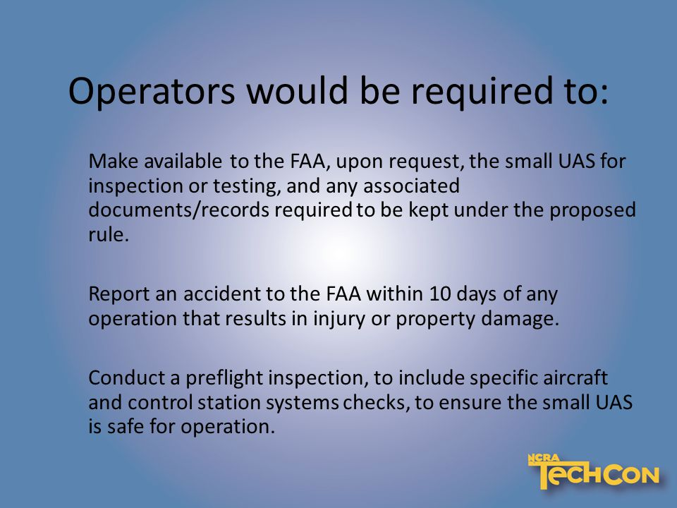 Operators would be required to: Make available to the FAA, upon request, the small UAS for inspection or testing, and any associated documents/records required to be kept under the proposed rule.